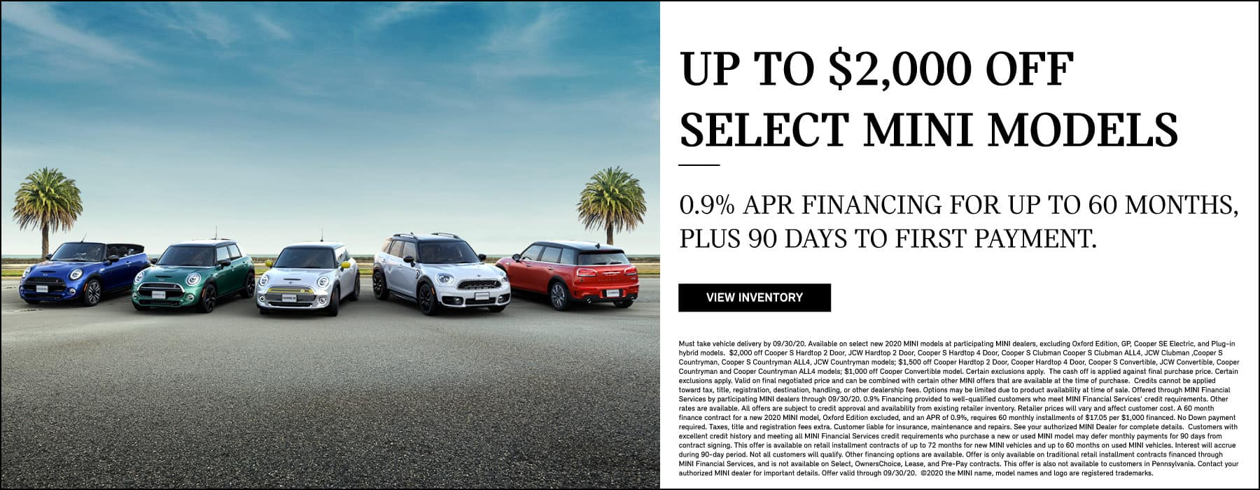 up to $2,000 Off Select MINI Models, 0% APR Financing for up to 60 months, plus 90 days to first payment through 9/30/20. View Inventory