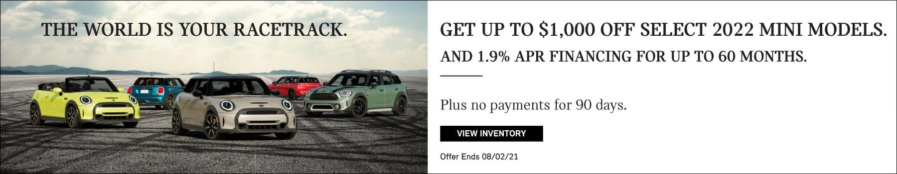Get up to $1,000 off select 2022 MINI models. And 1.9% APR Financing for up to 60 months. Plus, make no payments for 90 days. Valid through 08/02/21. Click to view inventory. See dealer for full details. Image shows a family of 2022 MINI vehicles parked on a racetrack with tire marks. The world is your racetrack.