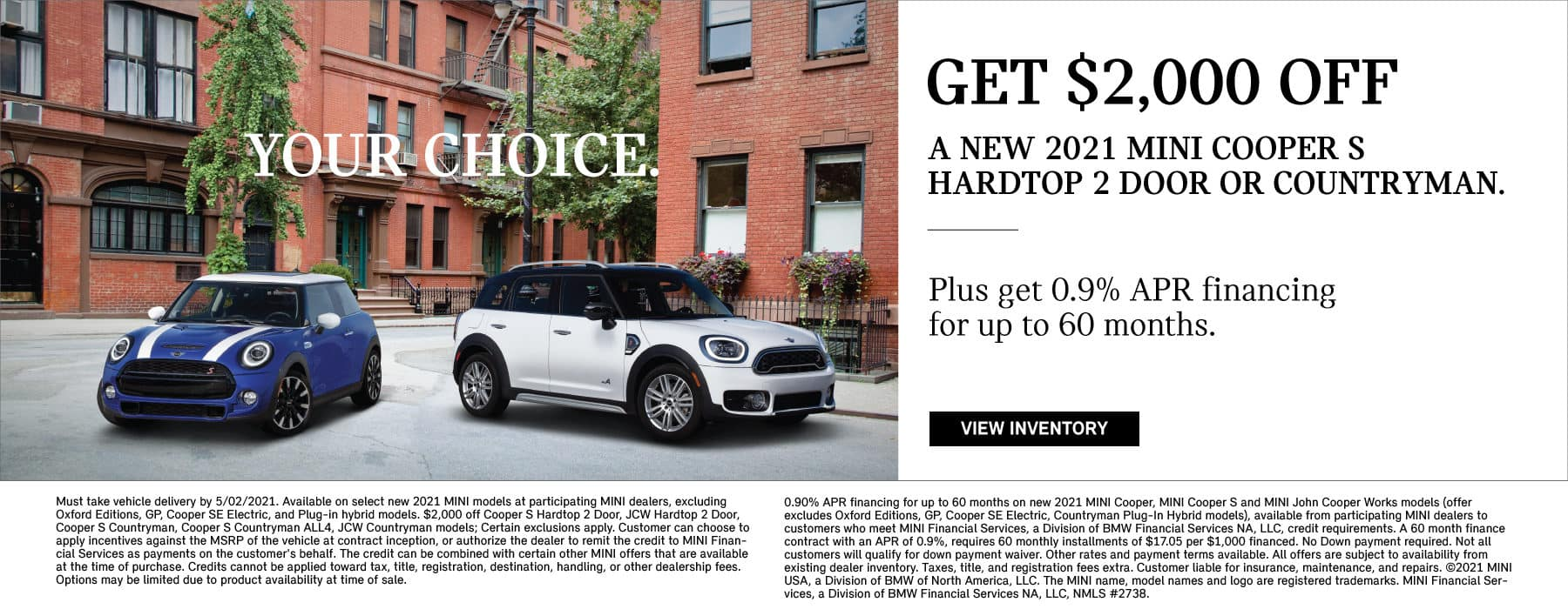 Get $2,000 off a new 2021 MINI Cooper S Hardtop 2 Door or Countryman. Plus get 0.9% APR financing for up to 60 months. Valid through 05/02/21. Click to view inventory. See dealer for full details. Picture shows a blue and white 2021 MINI Cooper S Hardtop 2 Door and a white 2021 MINI Cooper S Countryman parked next to each other in an urban area.
