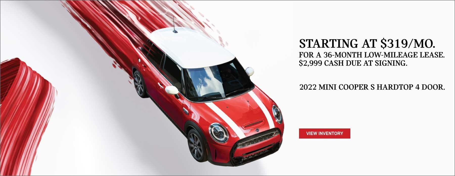 Lease a 2022 MINI Cooper S Hardtop 4 Door starting at $319/ month for a 36-month low-mileage lease. Valid through 08/02/21. Click to view inventory. See dealer for full details. Image shows a red 2022 MINI Cooper S Hardtop 4 Door floating in red paint stripes.