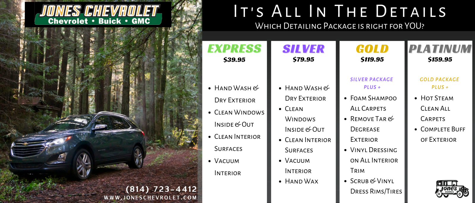 IT'S ALL IN THE DETAILS WHICH DETAILING PACKAGE IS RIGHT FORYOU? EXPRESS $39.95 SILVER $79.95 GOLD $119.95 PLATINUM $159.95