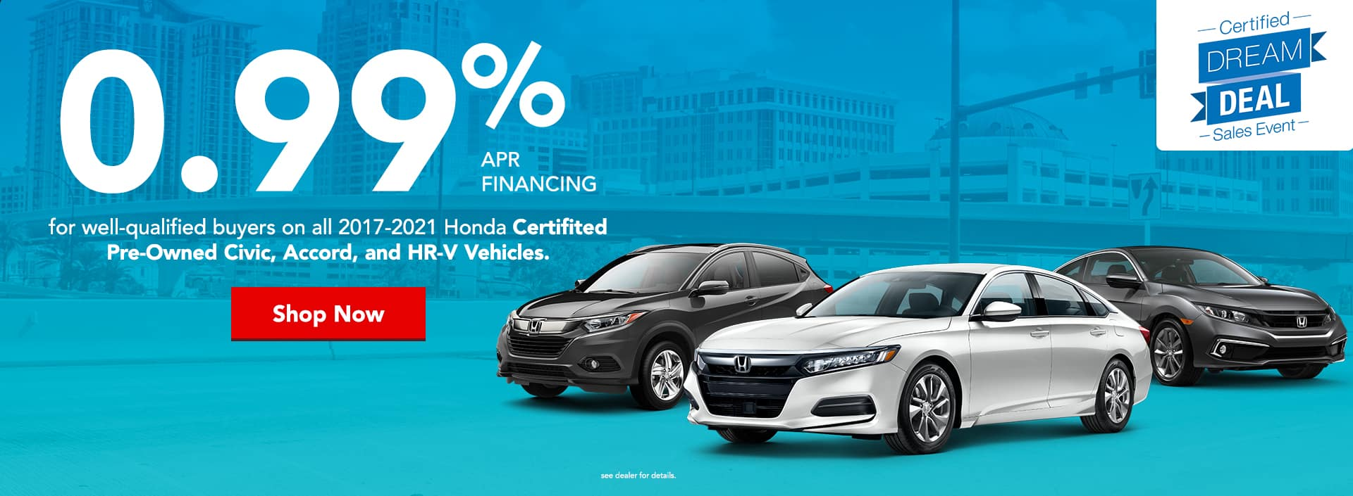 0.99% APR financing for well-qualified buyers on all 2017-2021 Honda Certifited Pre-Owned Civic, Accord, and HR-V Vehicles.