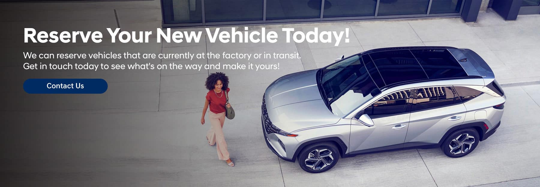 Reserve Your New Vehicle Today! Subtext: We can reserve vehicles that are currently at the factory or in transit. Get in touch today to see what's on the way and make it yours!