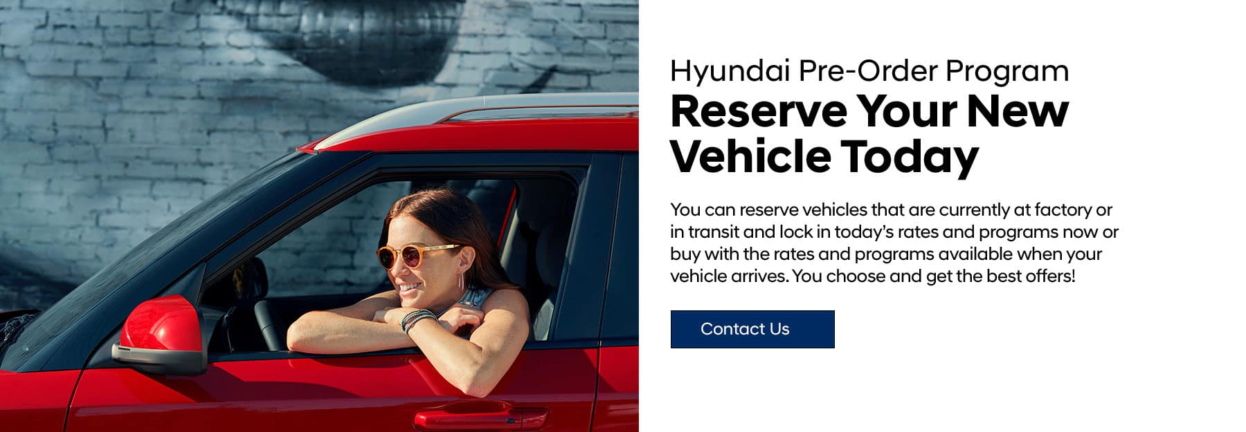 Hyundai Pre-Order Program. Reserve Your New Vehicle Today. You can reserve vehicles that are currently at factory or in transit and lock in today's rates and programs now or buy with the rates and programs available when your vehicle arrives.You choose and get the best offers!